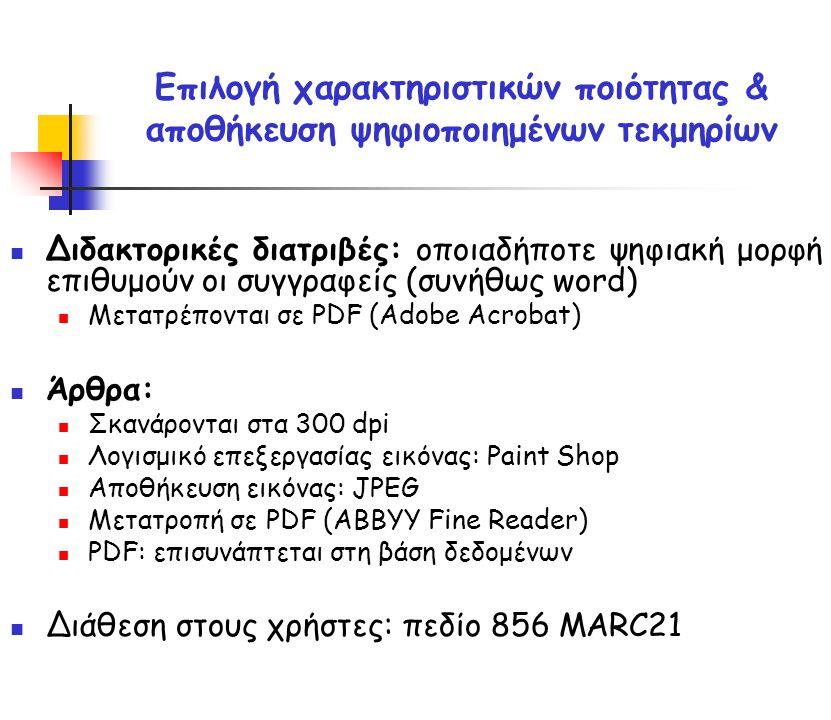 Επιλογή χαρακτηριστικών ποιότητας & αποθήκευση ψηφιοποιημένων τεκμηρίων Διδακτορικές διατριβές: οποιαδήποτε ψηφιακή μορφή επιθυμούν οι συγγραφείς (συνήθως word) Μετατρέπονται σε PDF (Adobe Acrobat) Άρθρα: Σκανάρονται στα 300 dpi Λογισμικό επεξεργασίας εικόνας: Paint Shop Αποθήκευση εικόνας: JPEG Μετατροπή σε PDF (ABBYY Fine Reader) PDF: επισυνάπτεται στη βάση δεδομένων Διάθεση στους χρήστες: πεδίο 856 MARC21