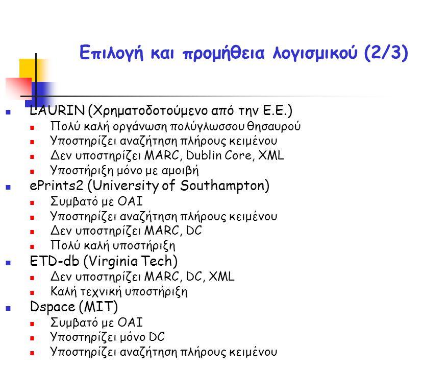 Επιλογή και προμήθεια λογισμικού (2/3) LAURIN (Χρηματοδοτούμενο από την Ε.Ε.) Πολύ καλή οργάνωση πολύγλωσσου θησαυρού Υποστηρίζει αναζήτηση πλήρους κειμένου Δεν υποστηρίζει MARC, Dublin Core, XML Υποστήριξη μόνο με αμοιβή ePrints2 (University of Southampton) Συμβατό με OAI Υποστηρίζει αναζήτηση πλήρους κειμένου Δεν υποστηρίζει MARC, DC Πολύ καλή υποστήριξη ETD-db (Virginia Tech) Δεν υποστηρίζει MARC, DC, XML Καλή τεχνική υποστήριξη Dspace (MIT) Συμβατό με ΟΑΙ Υποστηρίζει μόνο DC Υποστηρίζει αναζήτηση πλήρους κειμένου