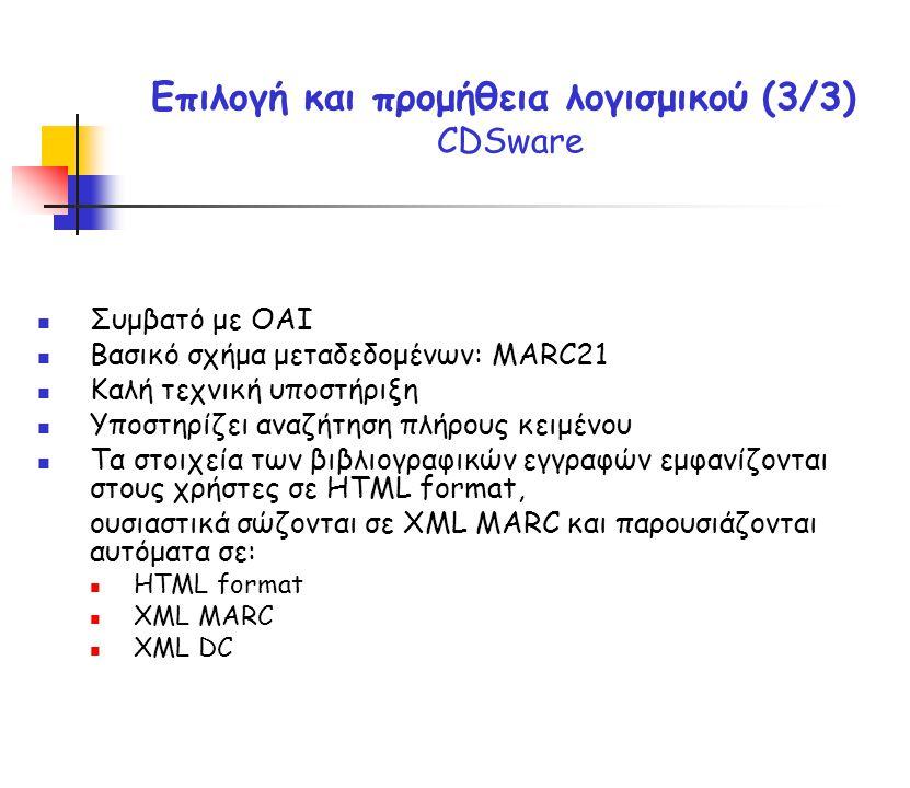 Επιλογή και προμήθεια λογισμικού (3/3) CDSware Συμβατό με OAI Βασικό σχήμα μεταδεδομένων: MARC21 Καλή τεχνική υποστήριξη Υποστηρίζει αναζήτηση πλήρους κειμένου Τα στοιχεία των βιβλιογραφικών εγγραφών εμφανίζονται στους χρήστες σε HTML format, ουσιαστικά σώζονται σε XML MARC και παρουσιάζονται αυτόματα σε: HTML format XML MARC XML DC