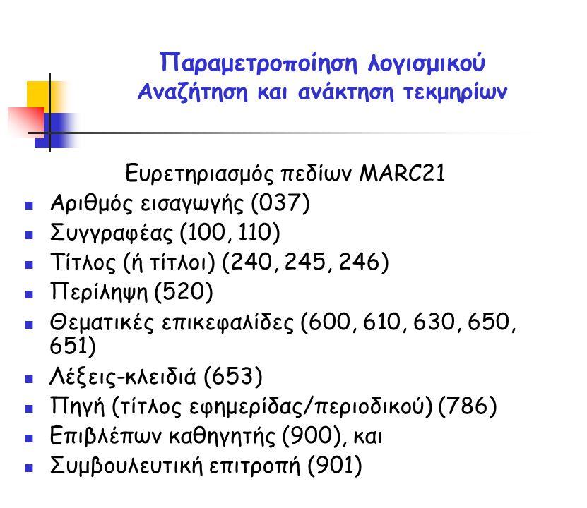 Ευρετηριασμός πεδίων MARC21 Αριθμός εισαγωγής (037) Συγγραφέας (100, 110) Τίτλος (ή τίτλοι) (240, 245, 246) Περίληψη (520) Θεματικές επικεφαλίδες (600, 610, 630, 650, 651) Λέξεις-κλειδιά (653) Πηγή (τίτλος εφημερίδας/περιοδικού) (786) Επιβλέπων καθηγητής (900), και Συμβουλευτική επιτροπή (901) Παραμετροποίηση λογισμικού Αναζήτηση και ανάκτηση τεκμηρίων