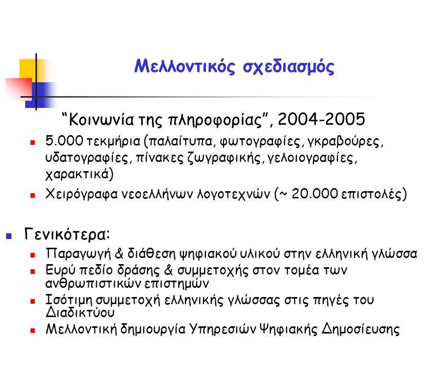 Κοινωνία της πληροφορίας , 2004-2005 5.000 τεκμήρια (παλαίτυπα, φωτογραφίες, γκραβούρες, υδατογραφίες, πίνακες ζωγραφικής, γελοιογραφίες, χαρακτικά) Χειρόγραφα νεοελλήνων λογοτεχνών (~ 20.000 επιστολές) Γενικότερα: Παραγωγή & διάθεση ψηφιακού υλικού στην ελληνική γλώσσα Ευρύ πεδίο δράσης & συμμετοχής στον τομέα των ανθρωπιστικών επιστημών Ισότιμη συμμετοχή ελληνικής γλώσσας στις πηγές του Διαδικτύου Μελλοντική δημιουργία Υπηρεσιών Ψηφιακής Δημοσίευσης Μελλοντικός σχεδιασμός
