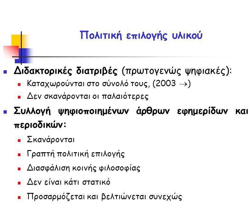 Πολιτική επιλογής υλικού Διδακτορικές διατριβές ( πρωτογενώς ψηφιακές) : Καταχωρούνται στο σύνολό τους, (2003  ) Δεν σκανάρονται οι παλαιότερες Συλλογή ψηφιοποιημένων άρθρων εφημερίδων και περιοδικών: Σκανάρονται Γραπτή πολιτική επιλογής Διασφάλιση κοινής φιλοσοφίας Δεν είναι κάτι στατικό Προσαρμόζεται και βελτιώνεται συνεχώς