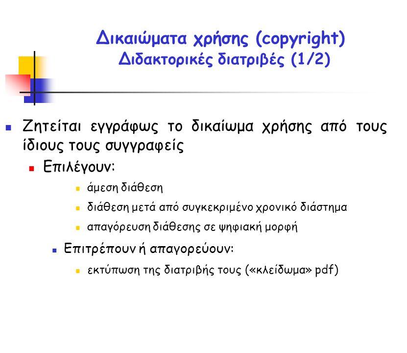 Δικαιώματα χρήσης (copyright) Διδακτορικές διατριβές (1/2) Ζητείται εγγράφως το δικαίωμα χρήσης από τους ίδιους τους συγγραφείς Επιλέγουν: άμεση διάθεση διάθεση μετά από συγκεκριμένο χρονικό διάστημα απαγόρευση διάθεσης σε ψηφιακή μορφή Επιτρέπουν ή απαγορεύουν: εκτύπωση της διατριβής τους («κλείδωμα» pdf)