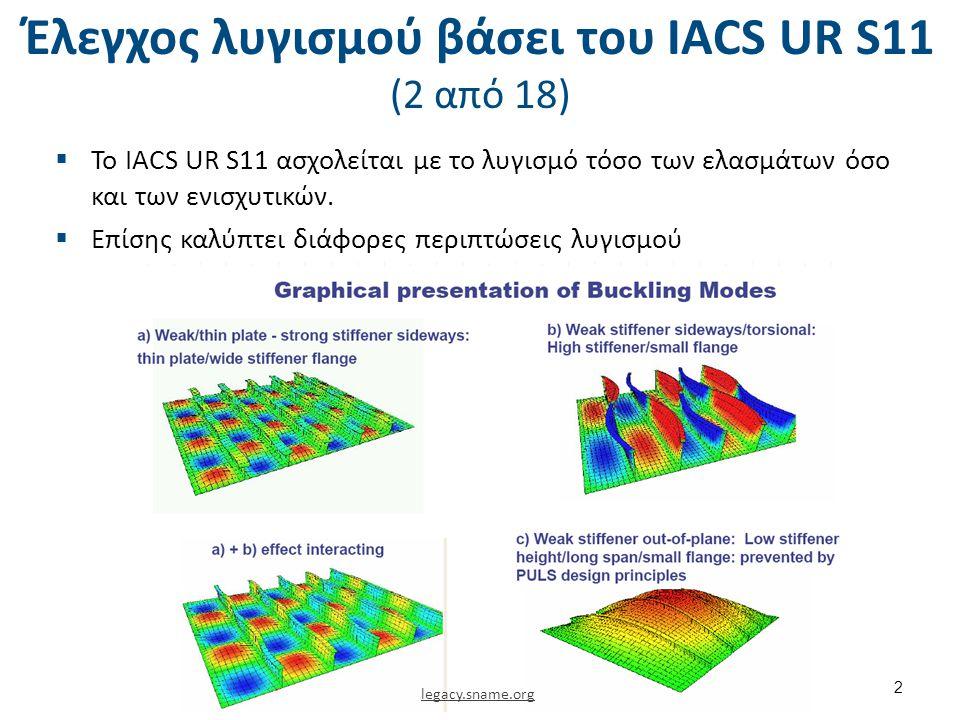 Έλεγχος λυγισμού βάσει του ΙΑCS UR S11 (13 από 18) Ελαστικός λυγισμός ενισχυτικών – Λυγισμός web και φλάντζας For web plate of longitudinals the ideal elastic buckling stress is given by : For flanges on angles and T-sections of longitudinals, buckling is taken care of by the following repuirement : b f = flange width in mm, for angles, half the flange width for T-sections.