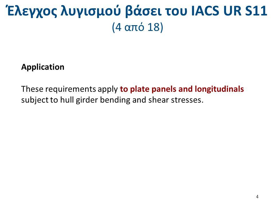 Έλεγχος λυγισμού βάσει του ΙΑCS UR S11 (5 από 18) Ελαστικός λυγισμός ελασμάτων λόγω θλίψης – Υπολογισμός ιδεατών τάσεων The ideal elasticbuckling stress is given by : For plating with longitudinal stiffeners (parallel to compressive stress) : For plating with transverse stiffeners (perpendicular to compressive stress) : Where : Tb= net thickness,in mm,of plating, considering standard deductions epual to the values given in the tabe here after : 5