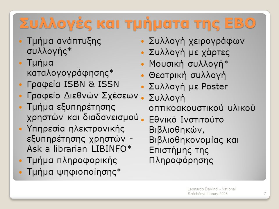 Τμήμα ανάπτυξης συλλογής Legal deposit Βιβλία - 6 αντίτυπα δια νόμου (κρατούν τα δύο και τα υπόλοιπα τα διανέμουν σε άλλες βιβλιοθήκες) Άλλο υλικό – 3 τεκμήρια δια νόμου (κρατούν 2, το τρίτο δίνεται στην εθνική Πανεπιστημιακή Βιβλιοθήκη) Δωρεές Αγορές Αγορές από δημοπρασίες Ανταλλαγές -Προϋπολογισμός για την ανάπτυξη της συλλογής της ΕΒΟ για το 2008 €42.000.000 -Παραγωγή εθνικής βιβλιογραφίας -Στελέχωση - 26 άτομα 8 Leonardo DaVinci - National Széchényi Library 2008
