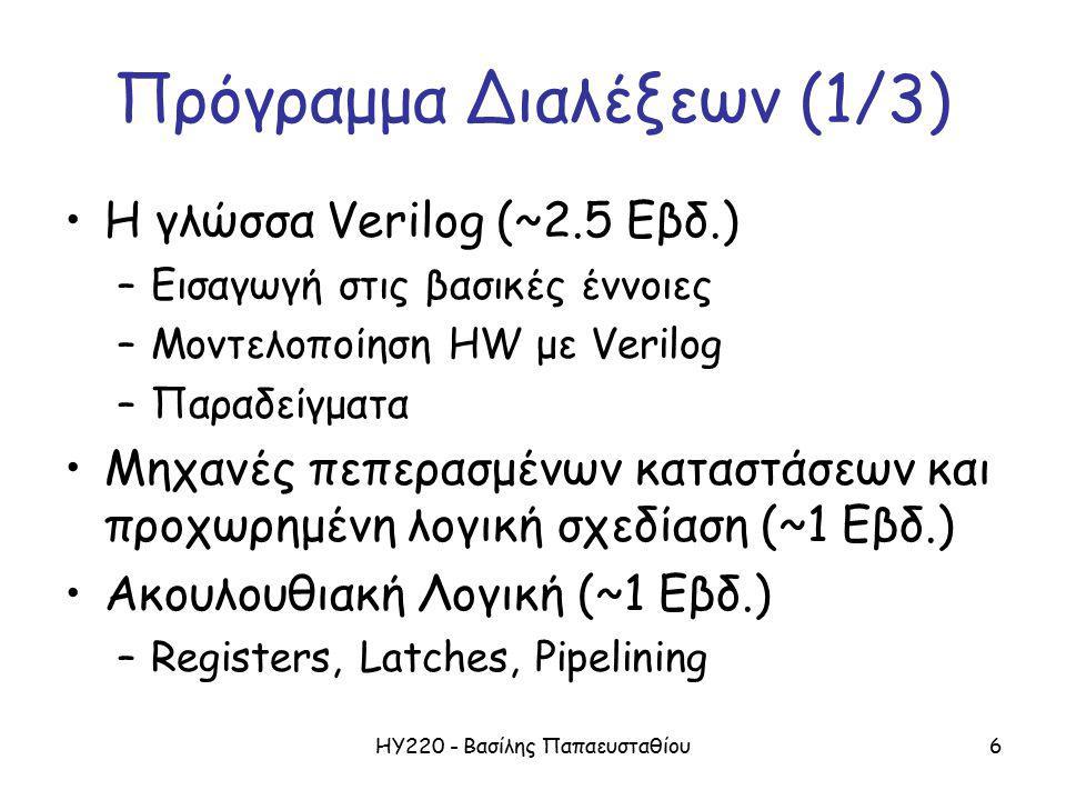 ΗΥ220 - Βασίλης Παπαευσταθίου6 Πρόγραμμα Διαλέξεων (1/3) Η γλώσσα Verilog (~2.5 Εβδ.) –Εισαγωγή στις βασικές έννοιες –Μοντελοποίηση HW με Verilog –Παραδείγματα Μηχανές πεπερασμένων καταστάσεων και προχωρημένη λογική σχεδίαση (~1 Εβδ.) Ακουλουθιακή Λογική (~1 Εβδ.) –Registers, Latches, Pipelining