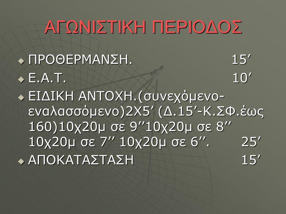 ΑΓΩΝΙΣΤΙΚΗ ΠΕΡΙΟΔΟΣ  ΠΡΟΘΕΡΜΑΝΣΗ. 15'  Ε.Α.Τ. 10'  ΕΙΔΙΚΗ ΑΝΤΟΧΗ.(συνεχόμενο- εναλασσόμενο)2Χ5' (Δ.15'-Κ.ΣΦ.έως 160)10χ20μ σε 9''10χ20μ σε 8'' 10χ2