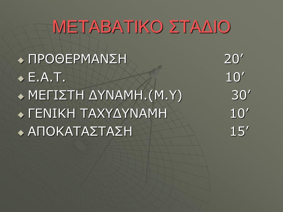 ΜΕΤΑΒΑΤΙΚΟ ΣΤΑΔΙΟ  ΠΡΟΘΕΡΜΑΝΣΗ 20'  Ε.Α.Τ. 10'  ΜΕΓΙΣΤΗ ΔΥΝΑΜΗ.(Μ.Υ) 30'  ΓΕΝΙΚΗ ΤΑΧΥΔΥΝΑΜΗ 10'  ΑΠΟΚΑΤΑΣΤΑΣΗ 15'