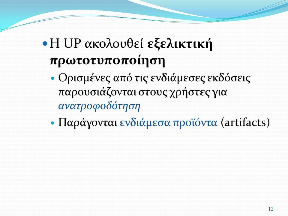 Η UP ακολουθεί εξελικτική πρωτοτυποποίηση Ορισμένες από τις ενδιάμεσες εκδόσεις παρουσιάζονται στους χρήστες για ανατροφοδότηση Παράγονται ενδιάμεσα προϊόντα (artifacts) 13