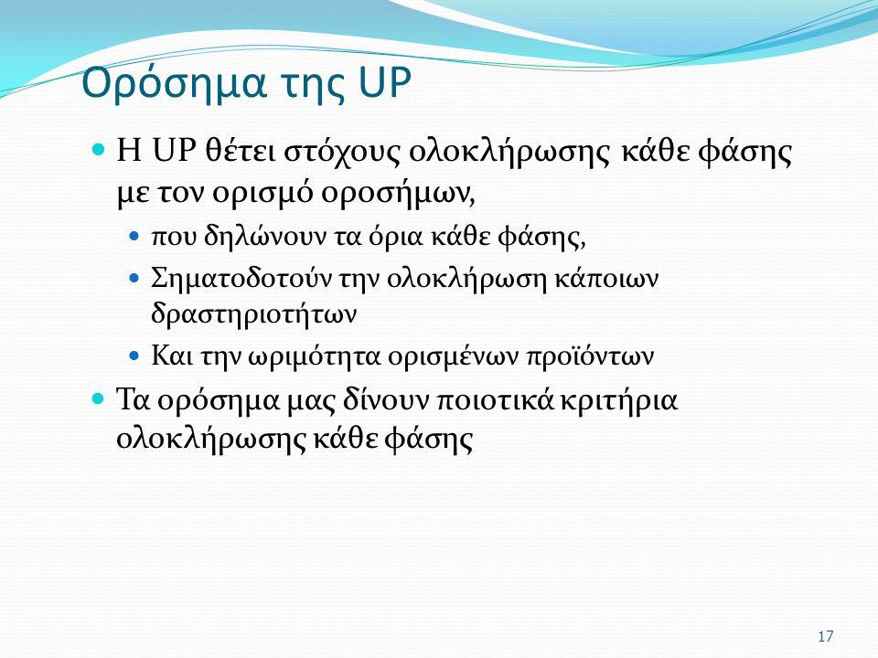 Ορόσημα της UP Η UP θέτει στόχους ολοκλήρωσης κάθε φάσης με τον ορισμό οροσήμων, που δηλώνουν τα όρια κάθε φάσης, Σηματοδοτούν την ολοκλήρωση κάποιων δραστηριοτήτων Και την ωριμότητα ορισμένων προϊόντων Τα ορόσημα μας δίνουν ποιοτικά κριτήρια ολοκλήρωσης κάθε φάσης 17