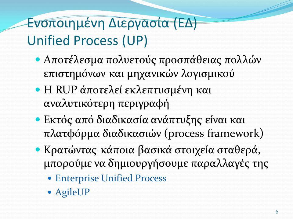 Ενοποιημένη Διεργασία (ΕΔ) Unified Process (UP) Αποτέλεσμα πολυετούς προσπάθειας πολλών επιστημόνων και μηχανικών λογισμικού Η RUP άποτελεί εκλεπτυσμένη και αναλυτικότερη περιγραφή Εκτός από διαδικασία ανάπτυξης είναι και πλατφόρμα διαδικασιών (process framework) Κρατώντας κάποια βασικά στοιχεία σταθερά, μπορούμε να δημιουργήσουμε παραλλαγές της Enterprise Unified Process AgileUP 6