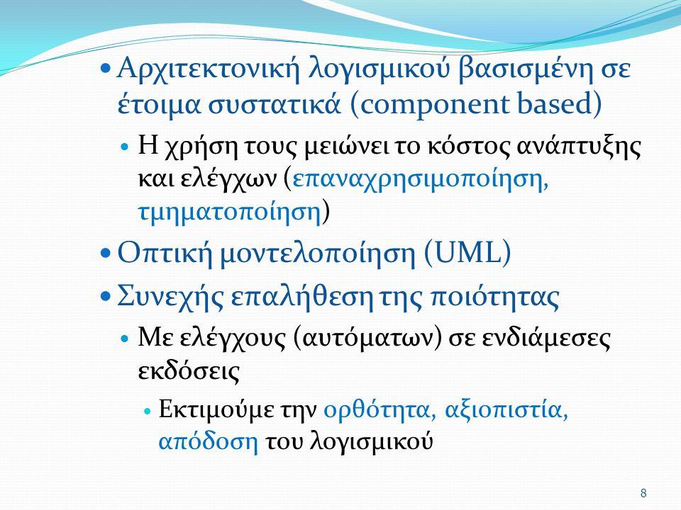 Αρχιτεκτονική λογισμικού βασισμένη σε έτοιμα συστατικά (component based) Η χρήση τους μειώνει το κόστος ανάπτυξης και ελέγχων (επαναχρησιμοποίηση, τμηματοποίηση) Οπτική μοντελοποίηση (UML) Συνεχής επαλήθεση της ποιότητας Με ελέγχους (αυτόματων) σε ενδιάμεσες εκδόσεις Εκτιμούμε την ορθότητα, αξιοπιστία, απόδοση του λογισμικού 8