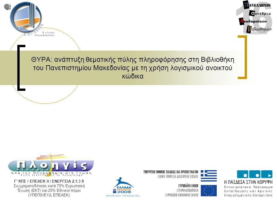ΘΥΡΑ: ανάπτυξη θεματικής πύλης πληροφόρησης στη Βιβλιοθήκη του Πανεπιστημίου Μακεδονίας με τη χρήση λογισμικού ανοικτού κώδικα Γ' ΚΠΣ / ΕΠΕΑΕΚ ΙΙ / ΕΝΕΡΓΕΙΑ 2.1.3 δ Συγχρηματοδότηση κατά 75% Ευρωπαϊκή Ένωση (ΕΚΤ) και 25% Εθνικοί πόροι (ΥΠΕΠΘ/ΕΥΔ ΕΠΕΑΕΚ)