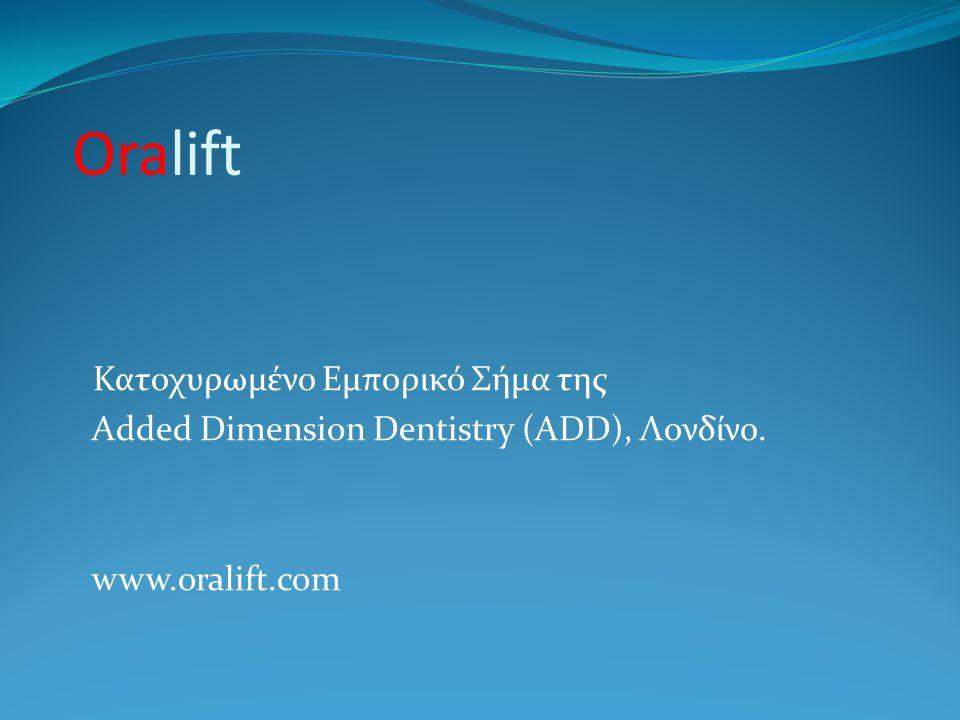 Oralift Κατοχυρωμένο Εμπορικό Σήμα της Added Dimension Dentistry (ADD), Λονδίνο. www.oralift.com