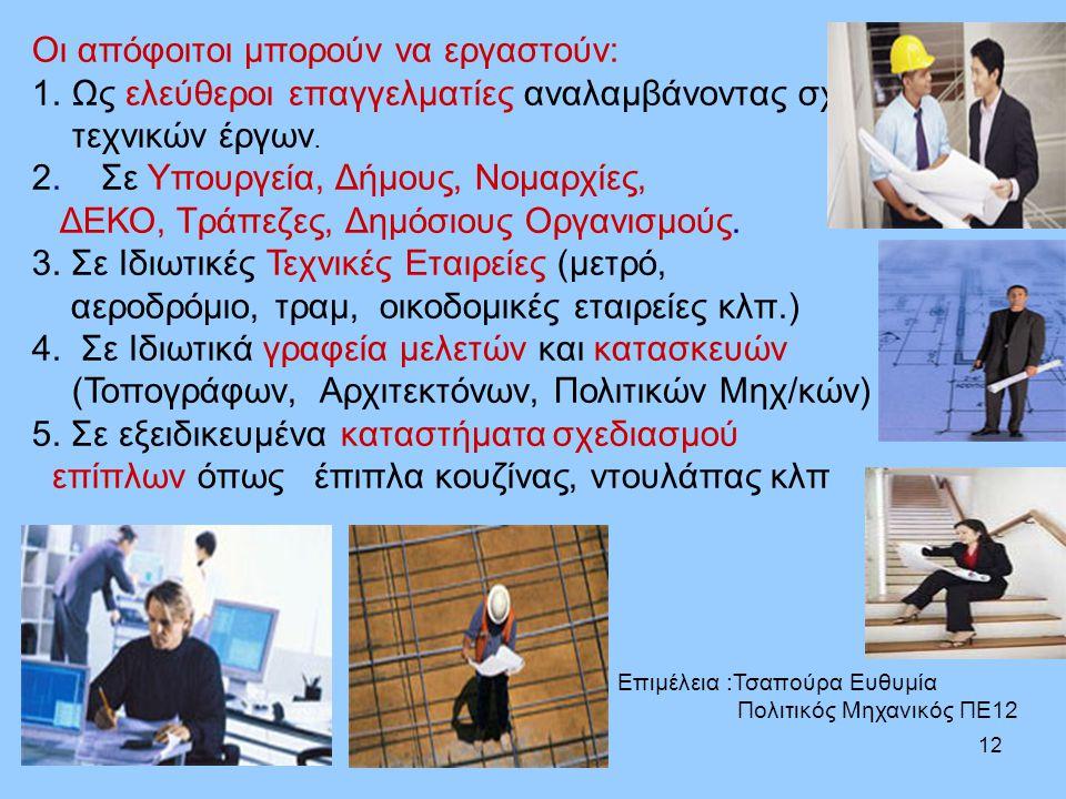 12 Οι απόφοιτοι μπορούν να εργαστούν: 1.Ως ελεύθεροι επαγγελματίες αναλαμβάνοντας σχεδιάσεις τεχνικών έργων. 2. Σε Υπουργεία, Δήμους, Νομαρχίες, ΔΕΚΟ,