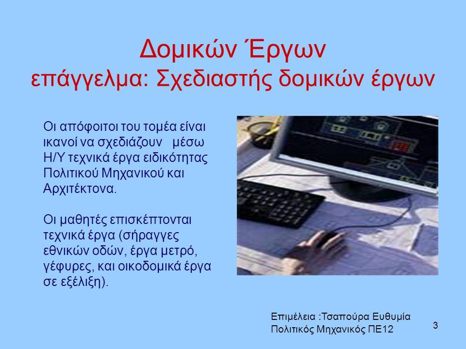 3 Δομικών Έργων επάγγελμα: Σχεδιαστής δομικών έργων Οι απόφοιτοι του τομέα είναι ικανοί να σχεδιάζουν μέσω Η/Υ τεχνικά έργα ειδικότητας Πολιτικού Μηχα