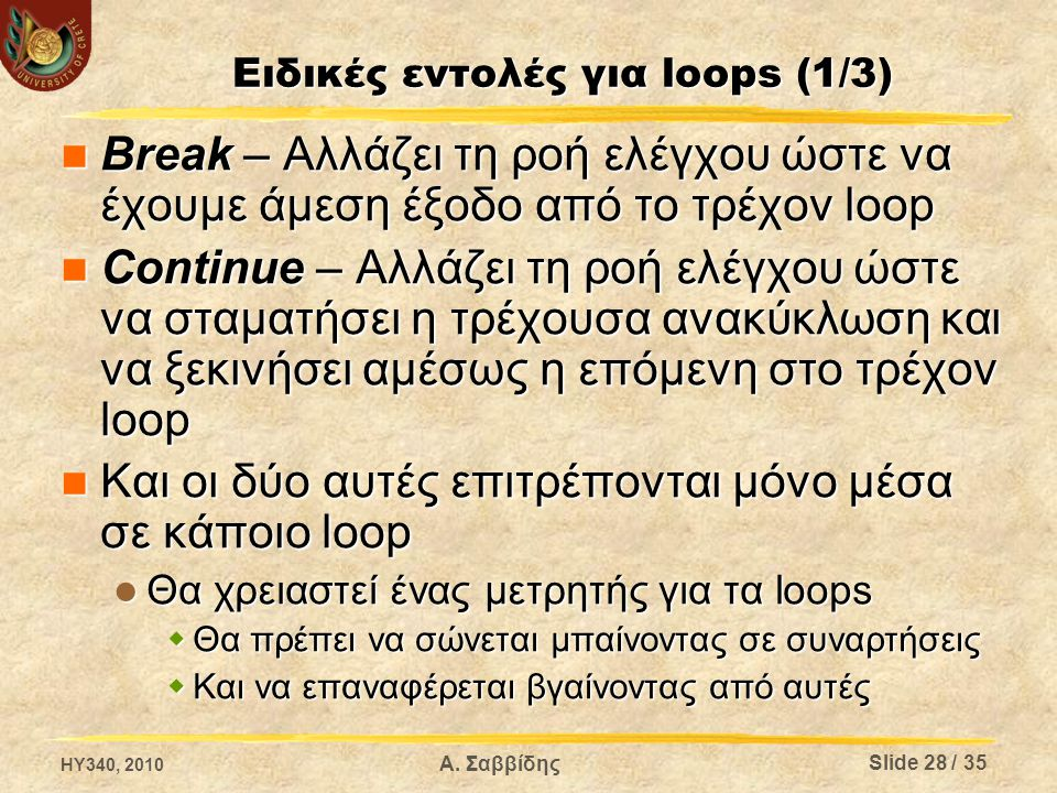 Ειδικές εντολές για loops (1/3) Break – Αλλάζει τη ροή ελέγχου ώστε να έχουμε άμεση έξοδο από το τρέχον loop Break – Αλλάζει τη ροή ελέγχου ώστε να έχουμε άμεση έξοδο από το τρέχον loop Continue – Αλλάζει τη ροή ελέγχου ώστε να σταματήσει η τρέχουσα ανακύκλωση και να ξεκινήσει αμέσως η επόμενη στο τρέχον loop Continue – Αλλάζει τη ροή ελέγχου ώστε να σταματήσει η τρέχουσα ανακύκλωση και να ξεκινήσει αμέσως η επόμενη στο τρέχον loop Και οι δύο αυτές επιτρέπονται μόνο μέσα σε κάποιο loop Και οι δύο αυτές επιτρέπονται μόνο μέσα σε κάποιο loop Θα χρειαστεί ένας μετρητής για τα loops Θα χρειαστεί ένας μετρητής για τα loops  Θα πρέπει να σώνεται μπαίνοντας σε συναρτήσεις  Και να επαναφέρεται βγαίνοντας από αυτές HY340, 2010 Α.