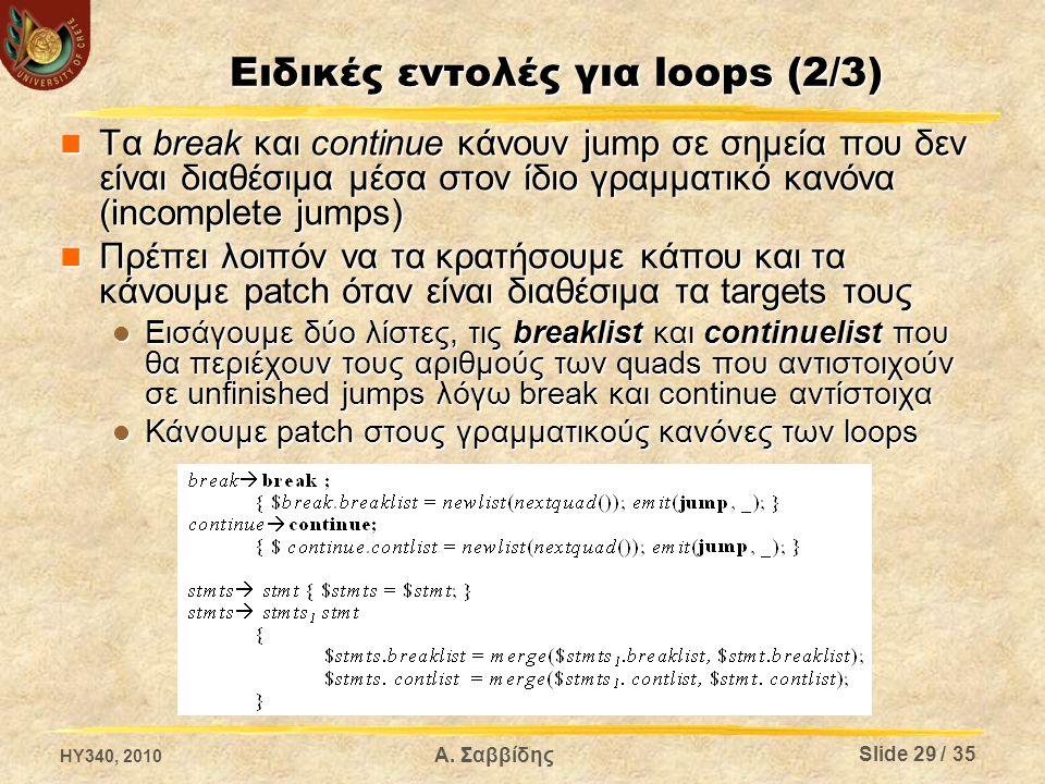 Ειδικές εντολές για loops (2/3) Τα break και continue κάνουν jump σε σημεία που δεν είναι διαθέσιμα μέσα στον ίδιο γραμματικό κανόνα (incomplete jumps) Τα break και continue κάνουν jump σε σημεία που δεν είναι διαθέσιμα μέσα στον ίδιο γραμματικό κανόνα (incomplete jumps) Πρέπει λοιπόν να τα κρατήσουμε κάπου και τα κάνουμε patch όταν είναι διαθέσιμα τα targets τους Πρέπει λοιπόν να τα κρατήσουμε κάπου και τα κάνουμε patch όταν είναι διαθέσιμα τα targets τους Εισάγουμε δύο λίστες, τις breaklist και continuelist που θα περιέχουν τους αριθμούς των quads που αντιστοιχούν σε unfinished jumps λόγω break και continue αντίστοιχα Εισάγουμε δύο λίστες, τις breaklist και continuelist που θα περιέχουν τους αριθμούς των quads που αντιστοιχούν σε unfinished jumps λόγω break και continue αντίστοιχα Κάνουμε patch στους γραμματικούς κανόνες των loops Κάνουμε patch στους γραμματικούς κανόνες των loops HY340, 2010 Α.