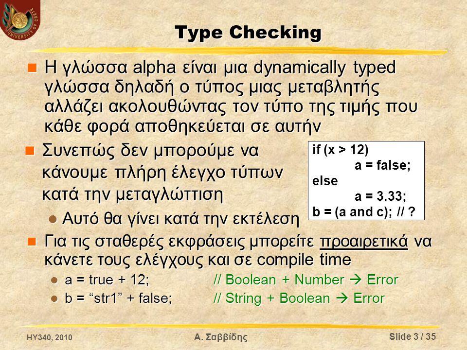 Type Checking Η γλώσσα alpha είναι μια dynamically typed γλώσσα δηλαδή ο τύπος μιας μεταβλητής αλλάζει ακολουθώντας τον τύπο της τιμής που κάθε φορά αποθηκεύεται σε αυτήν Η γλώσσα alpha είναι μια dynamically typed γλώσσα δηλαδή ο τύπος μιας μεταβλητής αλλάζει ακολουθώντας τον τύπο της τιμής που κάθε φορά αποθηκεύεται σε αυτήν Για τις σταθερές εκφράσεις μπορείτε προαιρετικά να κάνετε τους ελέγχους και σε compile time Για τις σταθερές εκφράσεις μπορείτε προαιρετικά να κάνετε τους ελέγχους και σε compile time a = true + 12; // Boolean + Number  Error a = true + 12; // Boolean + Number  Error b = str1 + false;// String + Boolean  Error b = str1 + false;// String + Boolean  Error HY340, 2010 Α.