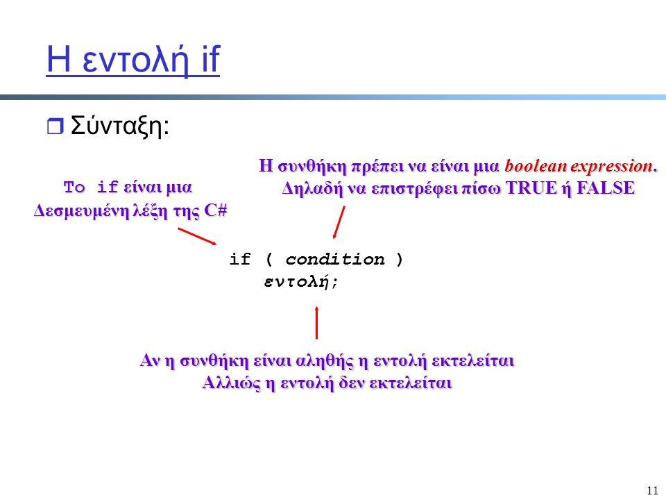 11 Η εντολή if r Σύνταξη: if ( condition ) εντολή; To if είναι μια Δεσμευμένη λέξη της C# Η συνθήκη πρέπει να είναι μια boolean expression.