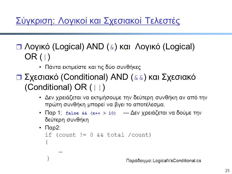 25 Σύγκριση: Λογικοί και Σχεσιακοί Τελεστές  Λογικό (Logical) AND ( & ) και Λογικό (Logical) OR ( | ) Πάντα εκτιμείστε και τις δύο συνθήκες  Σχεσιακό (Conditional) AND ( && ) και Σχεσιακό (Conditional) OR ( || ) Δεν χρειάζεται να εκτιμήσουμε την δεύτερη συνθήκη αν από την πρώτη συνθήκη μπορεί να βγει το αποτέλεσμα.
