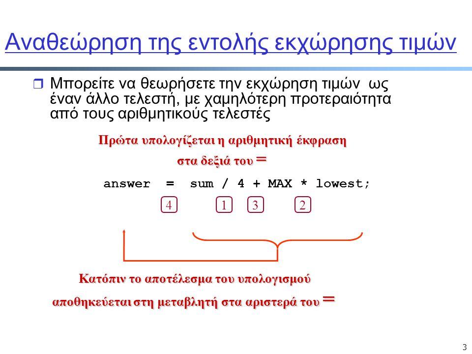 3 Αναθεώρηση της εντολής εκχώρησης τιμών r Μπορείτε να θεωρήσετε την εκχώρηση τιμών ως έναν άλλο τελεστή, με χαμηλότερη προτεραιότητα από τους αριθμητικούς τελεστές Πρώτα υπολογίζεται η αριθμητική έκφραση στα δεξιά του = Κατόπιν το αποτέλεσμα του υπολογισμού αποθηκεύεται στη μεταβλητή στα αριστερά του = answer = sum / 4 + MAX * lowest; 1432