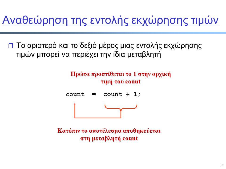4 Αναθεώρηση της εντολής εκχώρησης τιμών r Το αριστερό και το δεξιό μέρος μιας εντολής εκχώρησης τιμών μπορεί να περιέχει την ίδια μεταβλητή Πρώτα προστίθεται το 1 στην αρχική τιμή του count Κατόπιν το αποτέλεσμα αποθηκεύεται στη μεταβλητή count count = count + 1;