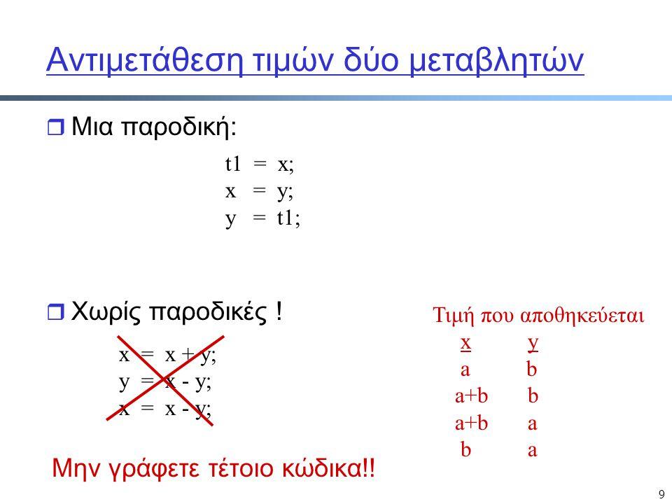 9 Αντιμετάθεση τιμών δύο μεταβλητών r Μια παροδική: t1 = x; x = y; y = t1; x = x + y; y = x - y; x = x - y; Τιμή που αποθηκεύεται x y a b a+b b a+b a b a r Χωρίς παροδικές .