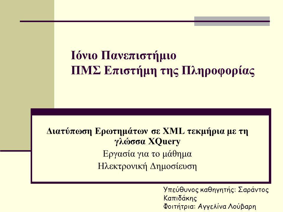 Ιόνιο Πανεπιστήμιο ΠΜΣ Επιστήμη της Πληροφορίας Διατύπωση Ερωτημάτων σε XML τεκμήρια με τη γλώσσα XQuery Εργασία για το μάθημα Ηλεκτρονική Δημοσίευση Υπεύθυνος καθηγητής: Σαράντος Καπιδάκης Φοιτήτρια: Αγγελίνα Λούβαρη