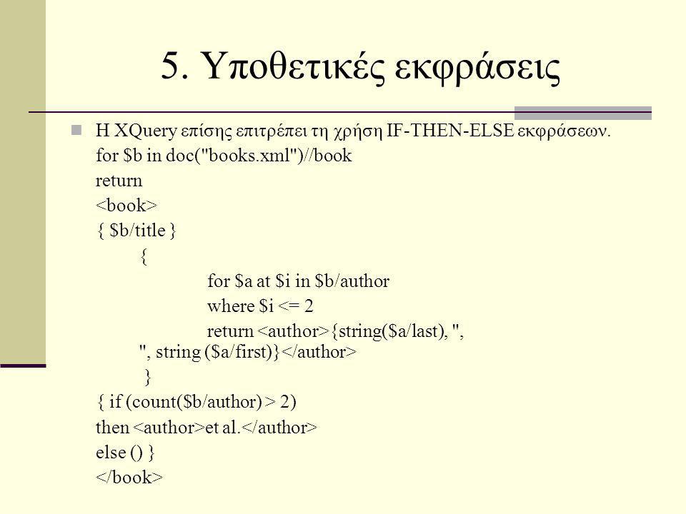 5. Υποθετικές εκφράσεις Η XQuery επίσης επιτρέπει τη χρήση IF-THEN-ELSE εκφράσεων. for $b in doc(
