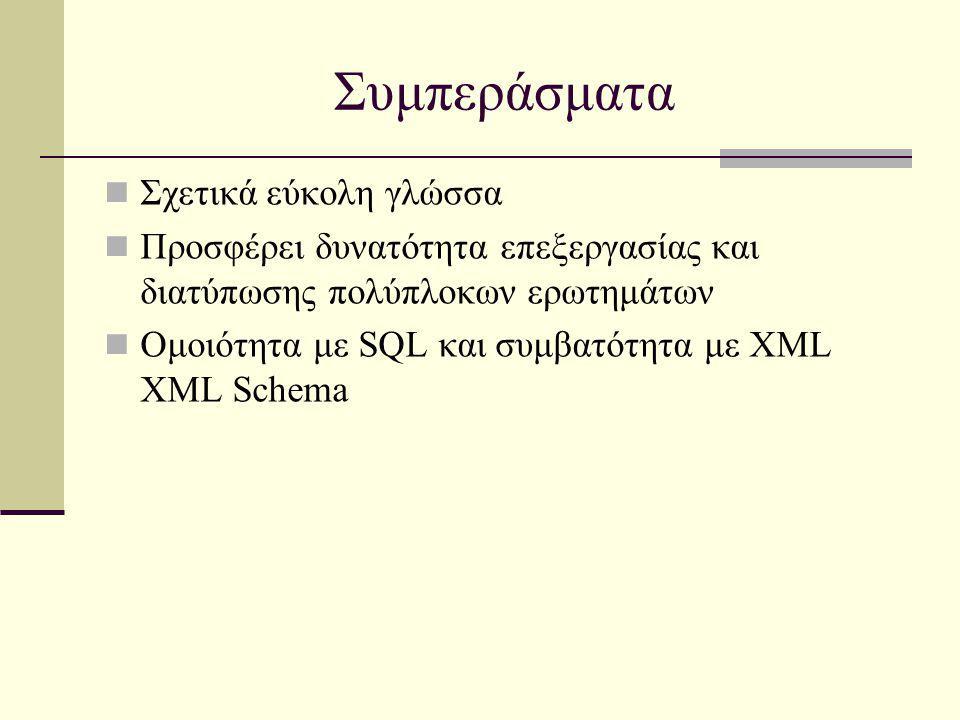 Συμπεράσματα Σχετικά εύκολη γλώσσα Προσφέρει δυνατότητα επεξεργασίας και διατύπωσης πολύπλοκων ερωτημάτων Ομοιότητα με SQL και συμβατότητα με XML XML Schema