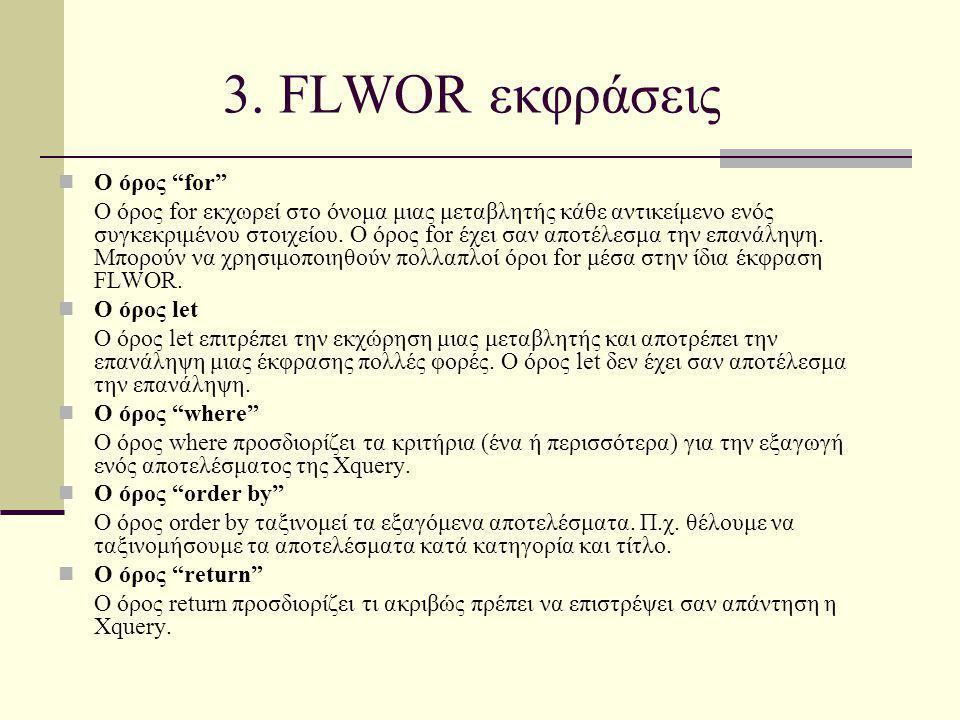 """3. FLWΟR εκφράσεις Ο όρος """"for"""" O όρος for εκχωρεί στο όνομα μιας μεταβλητής κάθε αντικείμενο ενός συγκεκριμένου στοιχείου. Ο όρος for έχει σαν αποτέλ"""