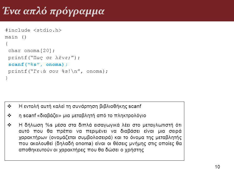 Ένα απλό πρόγραμμα #include main () { char onoma[20]; printf( Πως σε λένε; ); scanf( %s , onoma); printf( Γειά σου %s!\n , onoma); } 10  Η εντολή αυτή καλεί τη συνάρτηση βιβλιοθήκης scanf  η scanf «διαβάζει» μια μεταβλητή από το πληκτρολόγιο  Η δήλωση %s μέσα στα διπλά εισαγωγικά λέει στο μεταγλωτιστή ότι αυτό που θα πρέπει να περιμένει να διαβάσει είναι μια σειρά χαρακτήρων (ονομάζεται συμβολοσειρά) και το όνομα της μεταβλητής που ακολουθεί (δηλαδή onoma) είναι οι θέσεις μνήμης στις οποίες θα αποθηκευτούν οι χαρακτήρες που θα δώσει ο χρήστης
