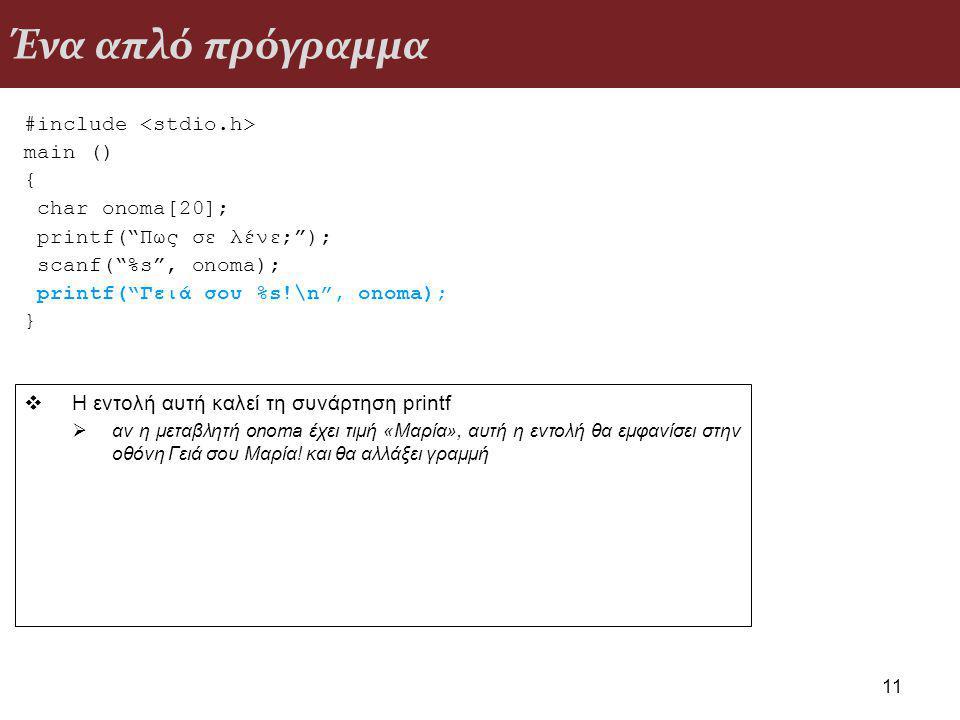 Ένα απλό πρόγραμμα #include main () { char onoma[20]; printf( Πως σε λένε; ); scanf( %s , onoma); printf( Γειά σου %s!\n , onoma); } 11  Η εντολή αυτή καλεί τη συνάρτηση printf  αν η μεταβλητή onoma έχει τιμή «Μαρία», αυτή η εντολή θα εμφανίσει στην οθόνη Γειά σου Μαρία.