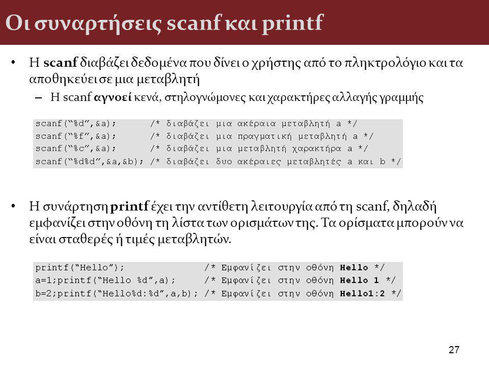 Οι συναρτήσεις scanf και printf Η scanf διαβάζει δεδομένα που δίνει ο χρήστης από το πληκτρολόγιο και τα αποθηκεύει σε μια μεταβλητή – Η scanf αγνοεί κενά, στηλογνώμονες και χαρακτήρες αλλαγής γραμμής Η συνάρτηση printf έχει την αντίθετη λειτουργία από τη scanf, δηλαδή εμφανίζει στην οθόνη τη λίστα των ορισμάτων της.