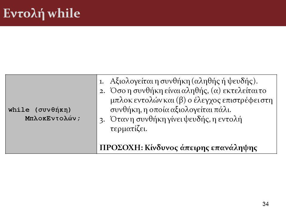 Εντολή while 34 while (συνθήκη) ΜπλοκΕντολών; 1.Αξιολογείται η συνθήκη (αληθής ή ψευδής).