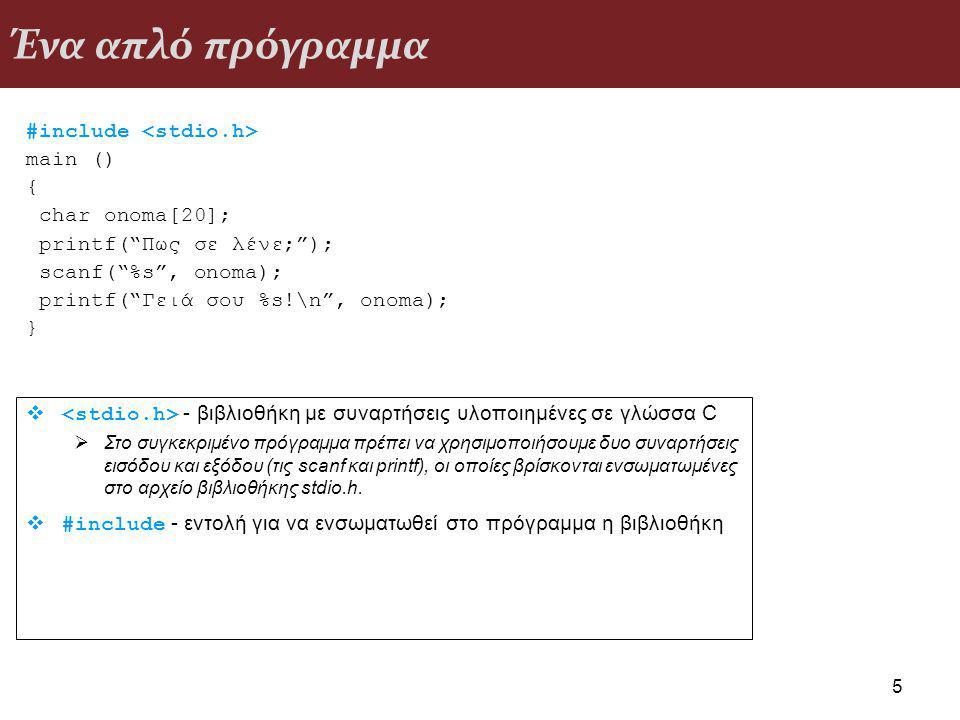 Ένα απλό πρόγραμμα #include main () { char onoma[20]; printf( Πως σε λένε; ); scanf( %s , onoma); printf( Γειά σου %s!\n , onoma); } 5  - βιβλιοθήκη με συναρτήσεις υλοποιημένες σε γλώσσα C  Στο συγκεκριμένο πρόγραμμα πρέπει να χρησιμοποιήσουμε δυο συναρτήσεις εισόδου και εξόδου (τις scanf και printf), οι οποίες βρίσκονται ενσωματωμένες στο αρχείο βιβλιοθήκης stdio.h.