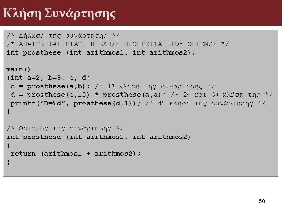 Κλήση Συνάρτησης /* Δήλωση της συνάρτησης */ /* ΑΠΑΙΤΕΙΤΑΙ ΓΙΑΤΙ Η ΚΛΗΣΗ ΠΡΟΗΓΕΙΤΑΙ ΤΟΥ ΟΡΙΣΜΟΥ */ int prosthese (int arithmos1, int arithmos2); main() {int a=2, b=3, c, d; c = prosthese(a,b); /* 1 η κλήση της συνάρτησης */ d = prosthese(c,10) * prosthese(a,a); /* 2 η και 3 η κλήση της */ printf( D=%d , prosthese(d,1)); /* 4 η κλήση της συνάρτησης */ } /* Ορισμός της συνάρτησης */ int prosthese (int arithmos1, int arithmos2) { return (arithmos1 + arithmos2); } 50