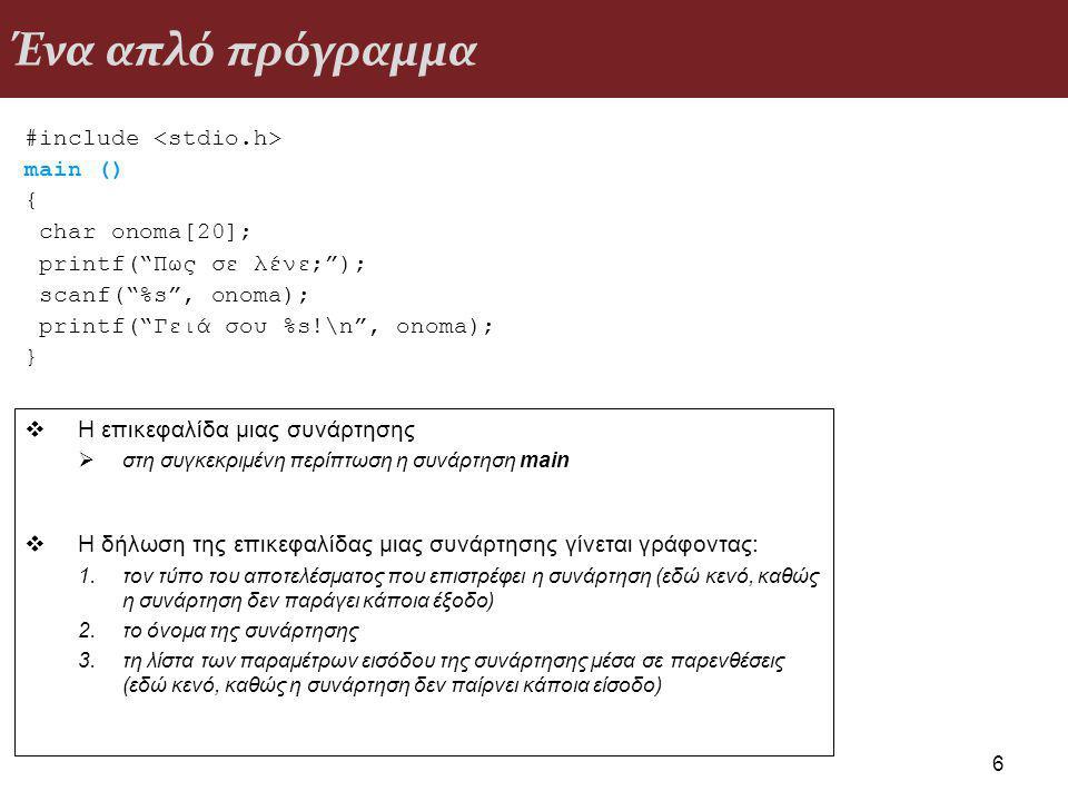 Ένα απλό πρόγραμμα #include main () { char onoma[20]; printf( Πως σε λένε; ); scanf( %s , onoma); printf( Γειά σου %s!\n , onoma); } 6  Η επικεφαλίδα μιας συνάρτησης  στη συγκεκριμένη περίπτωση η συνάρτηση main  Η δήλωση της επικεφαλίδας μιας συνάρτησης γίνεται γράφοντας: 1.τον τύπο του αποτελέσματος που επιστρέφει η συνάρτηση (εδώ κενό, καθώς η συνάρτηση δεν παράγει κάποια έξοδο) 2.το όνομα της συνάρτησης 3.τη λίστα των παραμέτρων εισόδου της συνάρτησης μέσα σε παρενθέσεις (εδώ κενό, καθώς η συνάρτηση δεν παίρνει κάποια είσοδο)