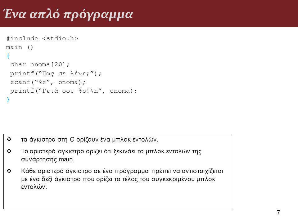 Ένα απλό πρόγραμμα #include main () { char onoma[20]; printf( Πως σε λένε; ); scanf( %s , onoma); printf( Γειά σου %s!\n , onoma); } 7  τα άγκιστρα στη C ορίζουν ένα μπλοκ εντολών.