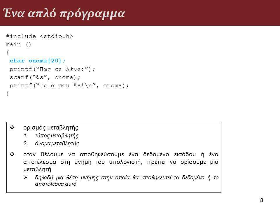 Ένα απλό πρόγραμμα #include main () { char onoma[20]; printf( Πως σε λένε; ); scanf( %s , onoma); printf( Γειά σου %s!\n , onoma); } 8  ορισμός μεταβλητής 1.τύπος μεταβλητής 2.όνομα μεταβλητής  όταν θέλουμε να αποθηκεύσουμε ένα δεδομένο εισόδου ή ένα αποτέλεσμα στη μνήμη του υπολογιστή, πρέπει να ορίσουμε μια μεταβλητή  δηλαδή μια θέση μνήμης στην οποία θα αποθηκευτεί το δεδομένο ή το αποτέλεσμα αυτό