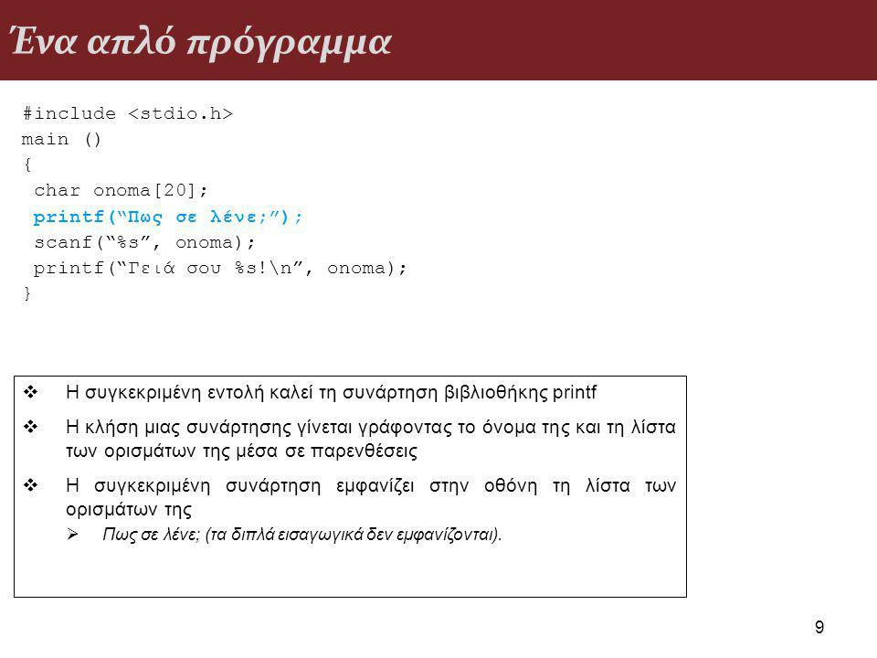 Ένα απλό πρόγραμμα #include main () { char onoma[20]; printf( Πως σε λένε; ); scanf( %s , onoma); printf( Γειά σου %s!\n , onoma); } 9  Η συγκεκριμένη εντολή καλεί τη συνάρτηση βιβλιοθήκης printf  Η κλήση μιας συνάρτησης γίνεται γράφοντας το όνομα της και τη λίστα των ορισμάτων της μέσα σε παρενθέσεις  Η συγκεκριμένη συνάρτηση εμφανίζει στην οθόνη τη λίστα των ορισμάτων της  Πως σε λένε; (τα διπλά εισαγωγικά δεν εμφανίζονται).