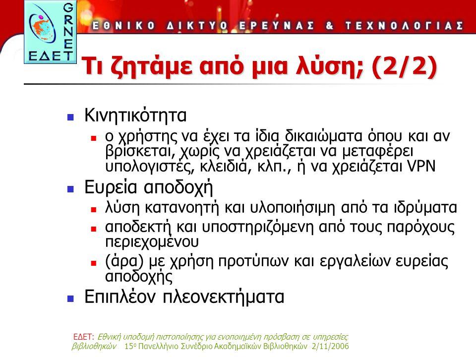 ΕΔΕΤ: Εθνική υποδομή πιστοποίησης για ενοποιημένη πρόσβαση σε υπηρεσίες βιβλιοθηκών 15 ο Πανελλήνιο Συνέδριο Ακαδημαϊκών Βιβλιοθηκών 2/11/2006 Τι ζητάμε από μια λύση; (2/2) Κινητικότητα ο χρήστης να έχει τα ίδια δικαιώματα όπου και αν βρίσκεται, χωρίς να χρειάζεται να μεταφέρει υπολογιστές, κλειδιά, κλπ., ή να χρειάζεται VPN Ευρεία αποδοχή λύση κατανοητή και υλοποιήσιμη από τα ιδρύματα αποδεκτή και υποστηριζόμενη από τους παρόχους περιεχομένου (άρα) με χρήση προτύπων και εργαλείων ευρείας αποδοχής Επιπλέον πλεονεκτήματα