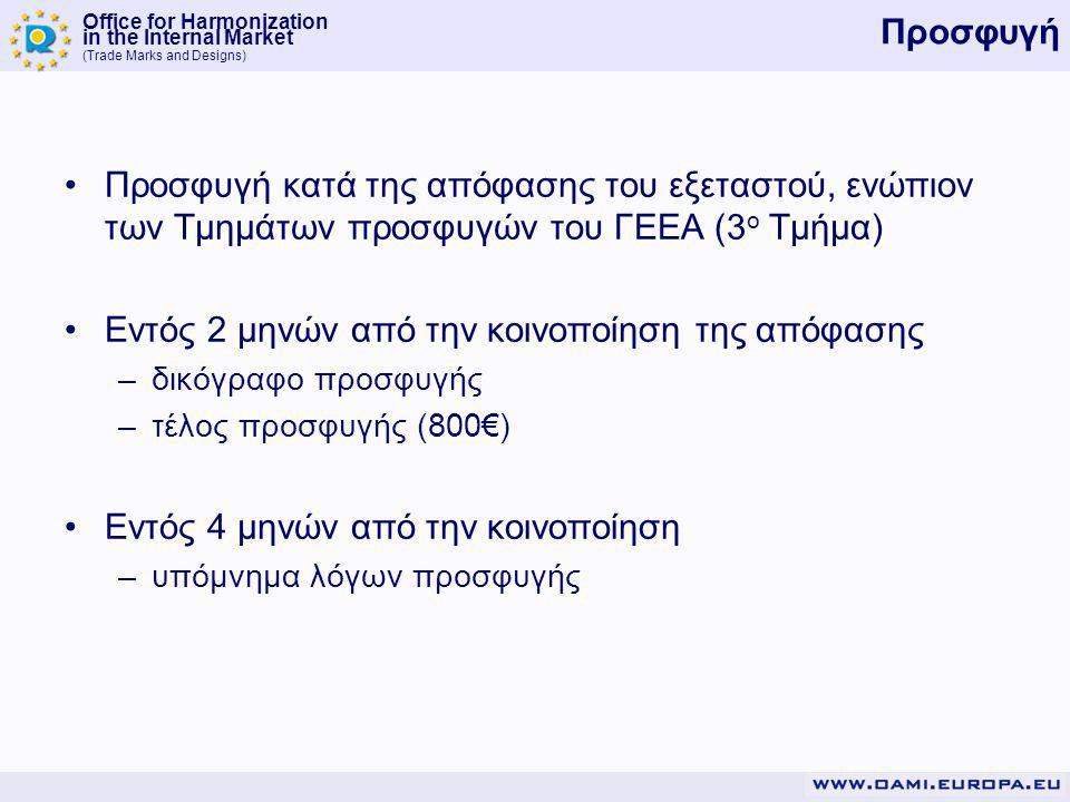 Office for Harmonization in the Internal Market (Trade Marks and Designs) Προσφυγή Προσφυγή κατά της απόφασης του εξεταστού, ενώπιον των Τμημάτων προσφυγών του ΓΕΕΑ (3 ο Τμήμα) Εντός 2 μηνών από την κοινοποίηση της απόφασης –δικόγραφο προσφυγής –τέλος προσφυγής (800€) Εντός 4 μηνών από την κοινοποίηση –υπόμνημα λόγων προσφυγής