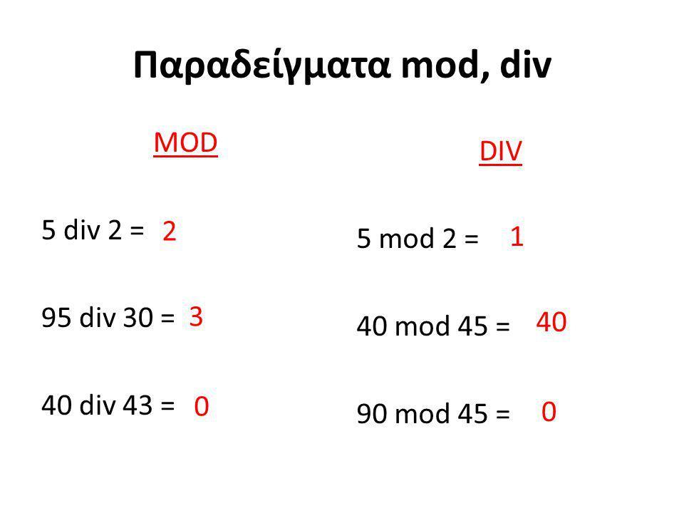Παραδείγματα mod, div MOD 5 div 2 = 95 div 30 = 40 div 43 = DIV 5 mod 2 = 40 mod 45 = 90 mod 45 = 2 3 0 1 40 0