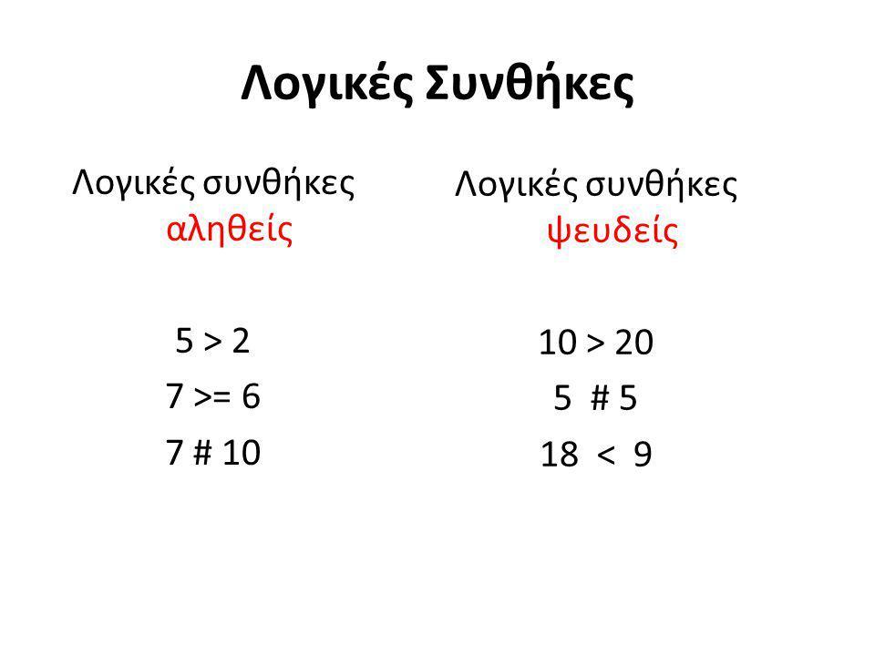 Λογικές Συνθήκες Λογικές συνθήκες αληθείς 5 > 2 7 >= 6 7 # 10 Λογικές συνθήκες ψευδείς 10 > 20 5 # 5 18 < 9