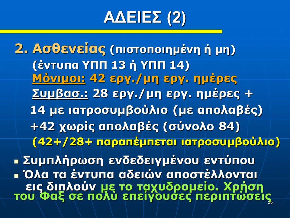 26 2. Ασθενείας (πιστοποιημένη ή μη) (έντυπα ΥΠΠ 13 ή ΥΠΠ 14) Μόνιμοι: 42 εργ./μη εργ. ημέρες Συμβασ.: 28 εργ./μη εργ. ημέρες + (έντυπα ΥΠΠ 13 ή ΥΠΠ 1