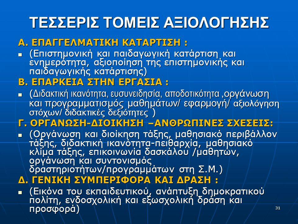 31 ΤΕΣΣΕΡΙΣ ΤΟΜΕΙΣ ΑΞΙΟΛΟΓΗΣΗΣ Α. ΕΠΑΓΓΕΛΜΑΤΙΚΗ ΚΑΤΑΡΤΙΣΗ : (Επιστημονική και παιδαγωγική κατάρτιση και ενημερότητα, αξιοποίηση της επιστημονικής και