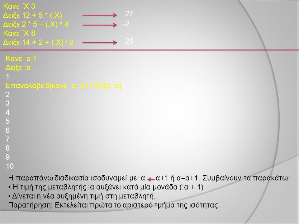 Κανε ¨Χ 3 Δειξε 12 + 5 * (:Χ) Δειξε 2 * 5 – (:Χ) * 4 Κανε ¨Χ 8 Δειξε 14 + 2 + (:Χ) / 2 27 -2 20 Κανε ¨α 1 Δειξε :α 1 Επαναλαβε 9[κανε ¨α :α+1 δειξε :α
